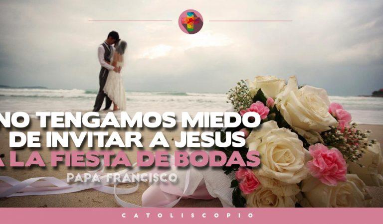 No tengamos miedo de invitar a Jesús a la fiesta de bodas