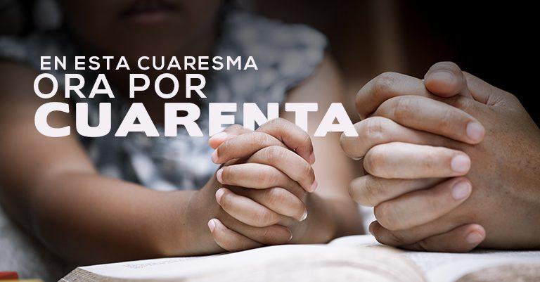 Ora por Cuarenta:  La campaña de oración y preparación  para esta cuaresma.