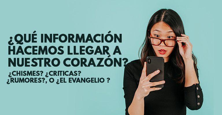 ¿Qué información hacemos llegar a nuestro corazón, ¿chismes? ¿criticas? ¿rumores?, o ¿el evangelio ?