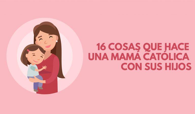16 cosas que hace una mamá católica con sus hijos