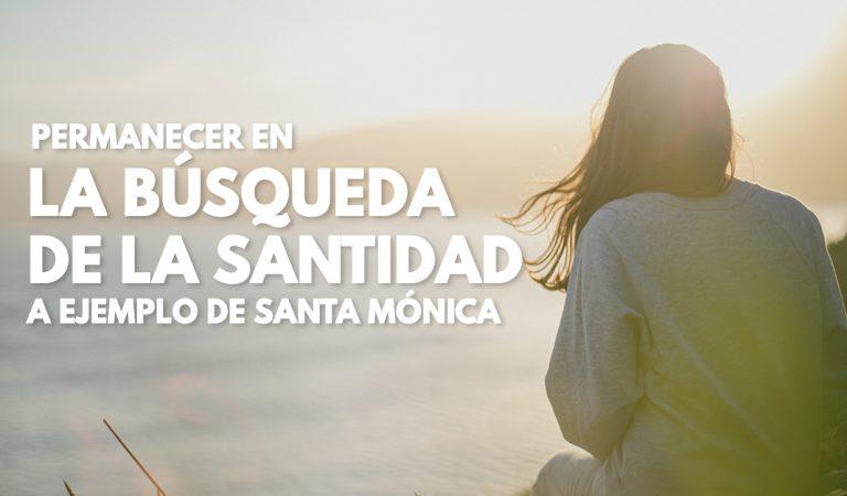 Consejos para permanecer en la búsqueda de la santidad (A ejemplo de Santa Mónica)
